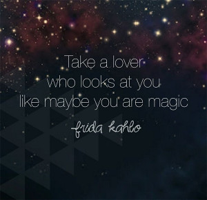 take a lover who looks at you like maybe you are magic frida kahlo