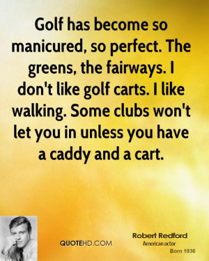 Golf has become so manicured, so perfect. The greens, the fairways. I ...