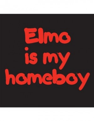 Elmo Quotes Elmo is my homeboy