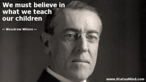 in what we teach our children Woodrow Wilson Quotes StatusMind com