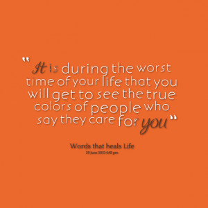 ... your life that you will get to see the true colors of people who say