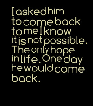 Quotes Picture: i asked him to come back to me i know it is not ...