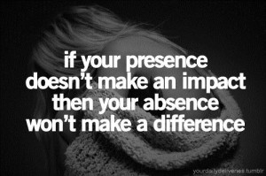 ... make an impact then your absence wont make a difference life quote