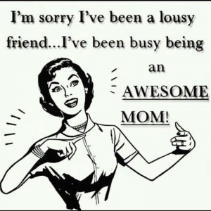 Bad Friend. Good Mommy. Some people can't handle it and don't ...