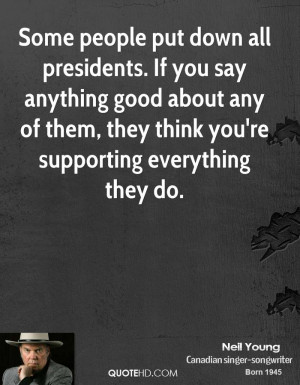 Some people put down all presidents. If you say anything good about ...