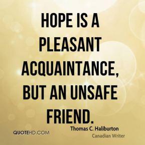 Thomas C. Haliburton - Hope is a pleasant acquaintance, but an unsafe ...