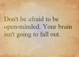 Don't be afraid to be open minded.