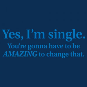 YES, I'M SINGLE. YOU'RE GONNA HAVE TO BE AMAZING TO CHANGE THAT T ...