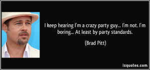 ... guy... I'm not. I'm boring... At least by party standards. - Brad Pitt