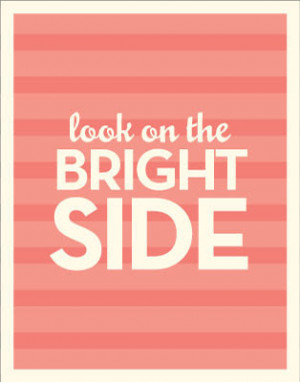 Look on the bright side...Attitude is everything!