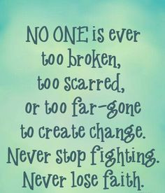 ... Change. Never Stop Fighting. Never Lose Faith. ~ Addiction Quotes