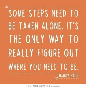 Some steps need to be taken alone. It's the only way to really figure ...
