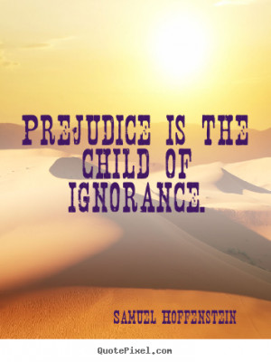 Prejudice is the child of ignorance. Samuel Hoffenstein great ...