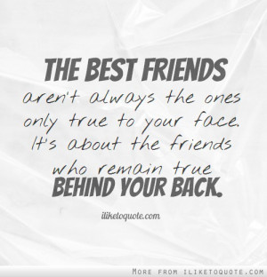 ... to your face. It's about the friends who remain true behind your back