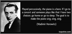 Played percussively, the piano is a bore. If I go to a concert and ...