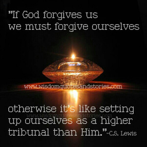 forgive ourselves. Otherwise, it is almost like setting up ourselves ...