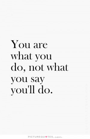 you-are-what-you-do-not-what-you-say-youll-do-quote-1.jpg