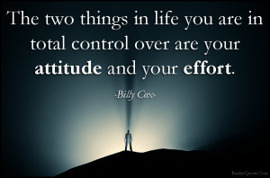 The two things in life you are in total control over are your attitude ...