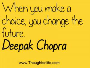 ... .com :When you make a choice, you change the future.~ Deepak Chopra
