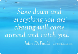 Slow down quotes - Slow down and everything you are chasing will come ...