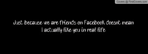 Just because we are friends on Facebook doesn't mean I actually like ...