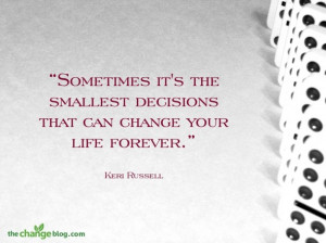 "... decisions that can change your life forever."" ~ Keri Russell"