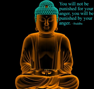 "... for your anger , you will be punished by your anger . "" ~ Buddha"