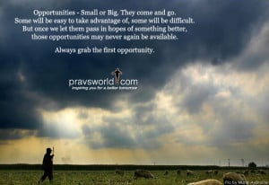 opportunities small or big they come and go some will be easy to take ...