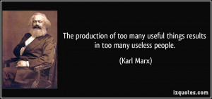 ... too many useful things results in too many useless people. - Karl Marx