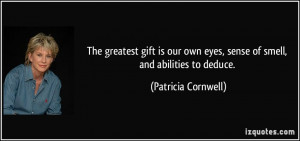 ... own eyes, sense of smell, and abilities to deduce. - Patricia Cornwell