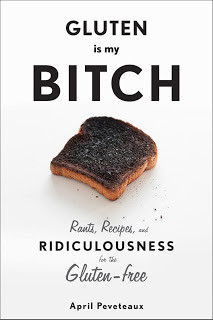 Gluten Is My Bitch: Rants, Recipes, and Ridiculousness for the Gluten ...