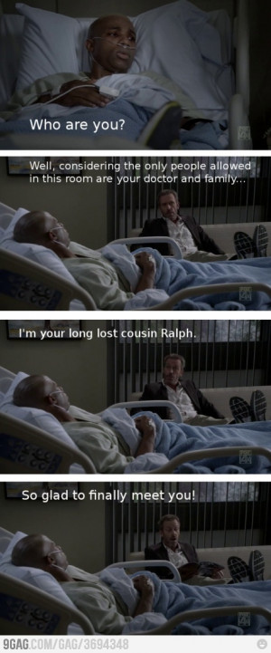 ... long lost cousin Ralph. So glad to finally meet you! House MD quotes