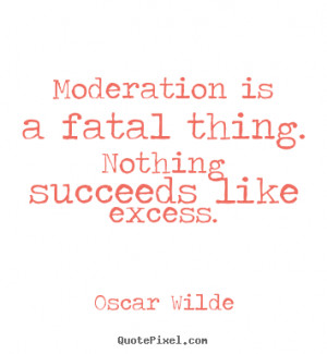 ... quotes about success - Moderation is a fatal thing. nothing succeeds