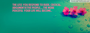 The less you respond to rude, critical, argumentative people....the ...