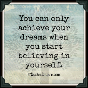 You can only achieve your dreams when you start believing in yourself.