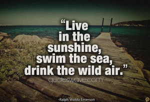 Live is the sunshine, swim the sea, drink the wild air.
