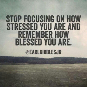 ... stressed you are and remember how blessed you are. - Earl Dibbles, Jr