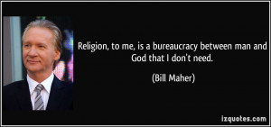 ... is a bureaucracy between man and God that I don't need. - Bill Maher