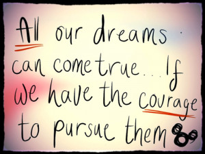 All Our Dreams Can Come True If We Have The Courage To Pursue Them So