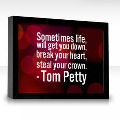 Tom Petty Quotes | Sometimes life, will get you down, break your heart ...