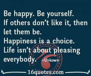 ... them be. Happiness is a choice. Life isn't about pleasing everybody