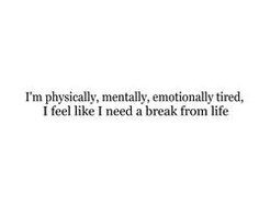 physically, mentally, emotionally tired, i feel like i need a ...