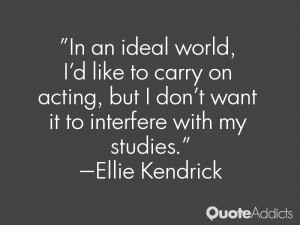 In an ideal world, I'd like to carry on acting, but I don't want it to ...