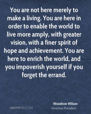 You are not here merely to make a living. You are here in order to ...