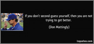 If you don't second-guess yourself, then you are not trying to get ...