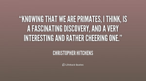Knowing that we are primates, I think, is a fascinating discovery, and ...
