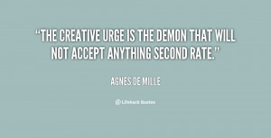 The creative urge is the demon that will not accept anything second ...
