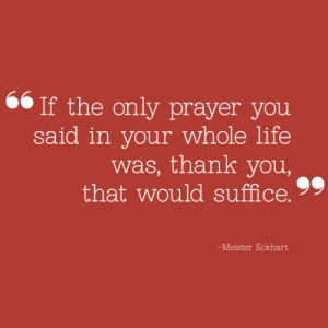 If the only prayer you said in your whole life was, thank you, that ...