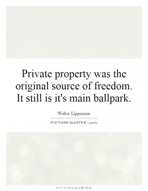 Private property was the original source of freedom. It still is it's ...