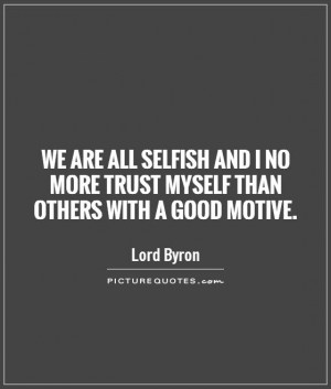 We are all selfish and I no more trust myself than others with a good ...